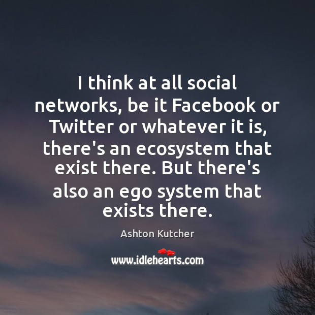I think at all social networks, be it Facebook or Twitter or Image