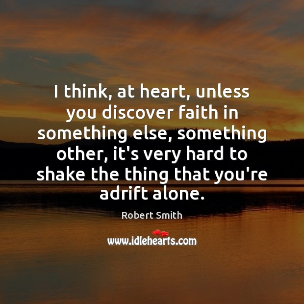 I think, at heart, unless you discover faith in something else, something Robert Smith Picture Quote