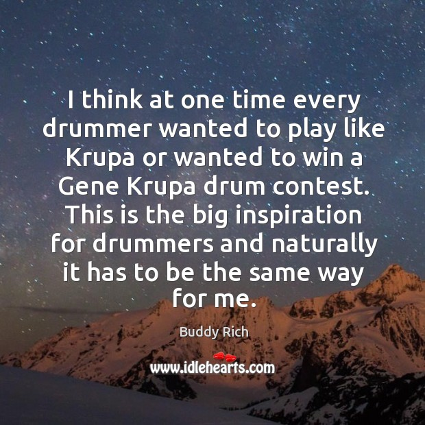 I think at one time every drummer wanted to play like krupa or wanted to win a gene krupa drum contest. Buddy Rich Picture Quote