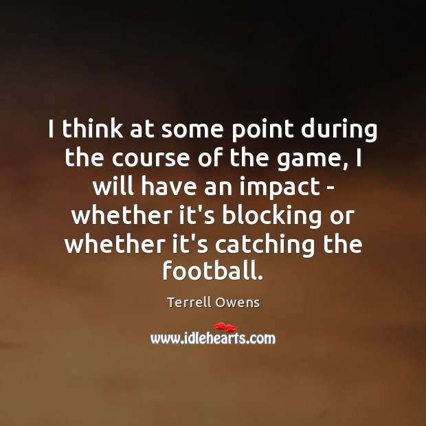 I think at some point during the course of the game, I Terrell Owens Picture Quote