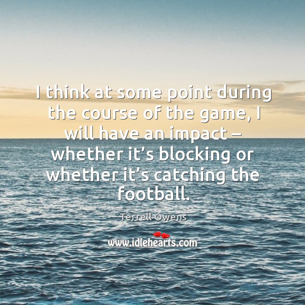 I think at some point during the course of the game, I will have an impact – whether it's Terrell Owens Picture Quote