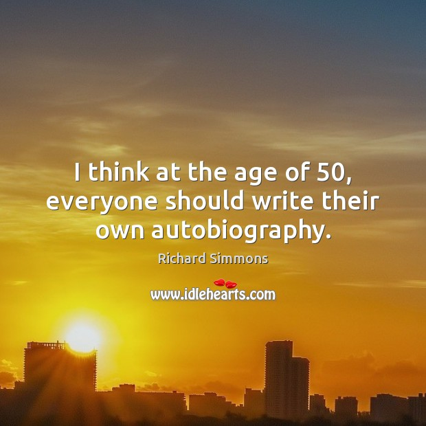 I think at the age of 50, everyone should write their own autobiography. Richard Simmons Picture Quote