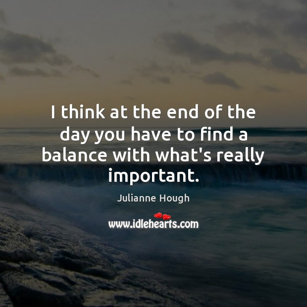 I think at the end of the day you have to find a balance with what's really important. Julianne Hough Picture Quote