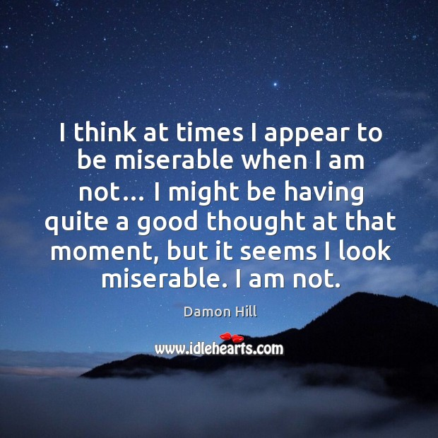 Image, I think at times I appear to be miserable when I am not…