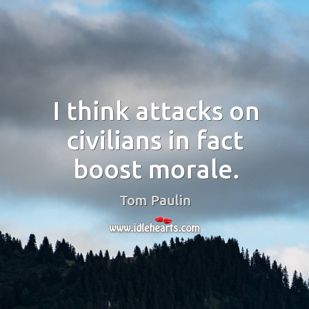 Image, I think attacks on civilians in fact boost morale.