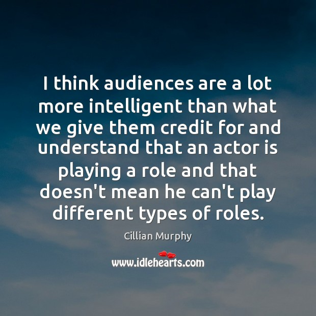 I think audiences are a lot more intelligent than what we give Cillian Murphy Picture Quote