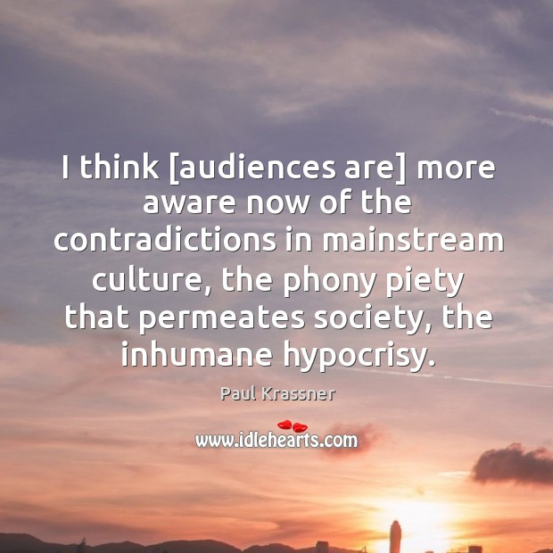 I think [audiences are] more aware now of the contradictions in mainstream Paul Krassner Picture Quote