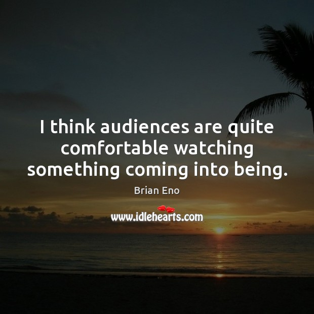 I think audiences are quite comfortable watching something coming into being. Image