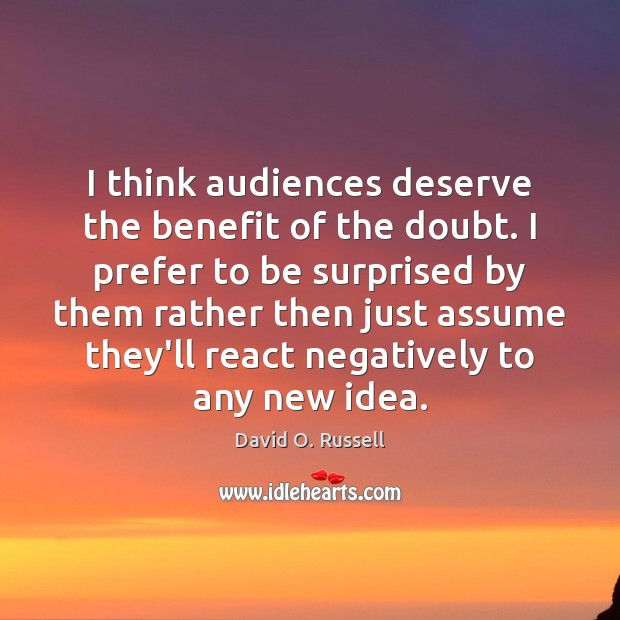 I think audiences deserve the benefit of the doubt. I prefer to David O. Russell Picture Quote