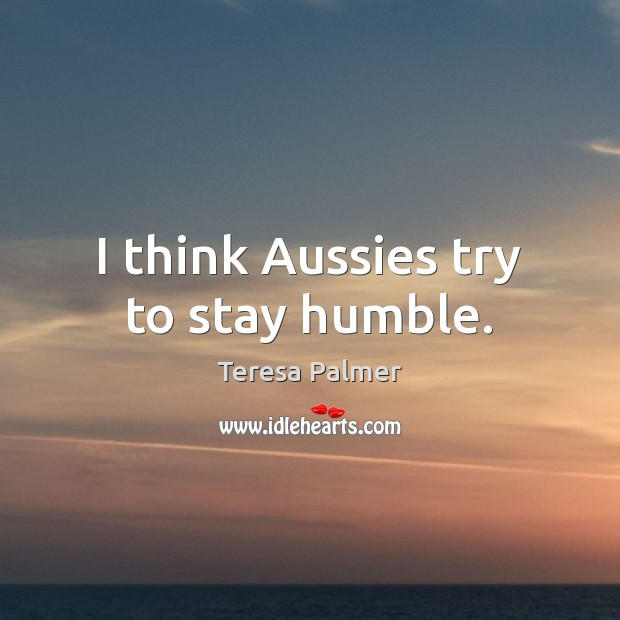 I think Aussies try to stay humble. Teresa Palmer Picture Quote