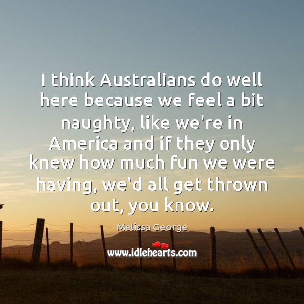 I think Australians do well here because we feel a bit naughty, Image