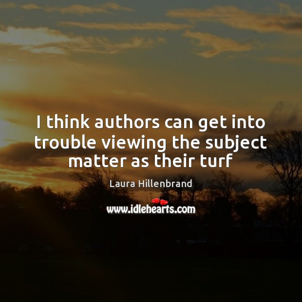 I think authors can get into trouble viewing the subject matter as their turf Image