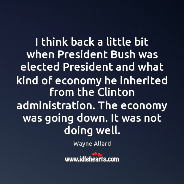 I think back a little bit when President Bush was elected President Wayne Allard Picture Quote