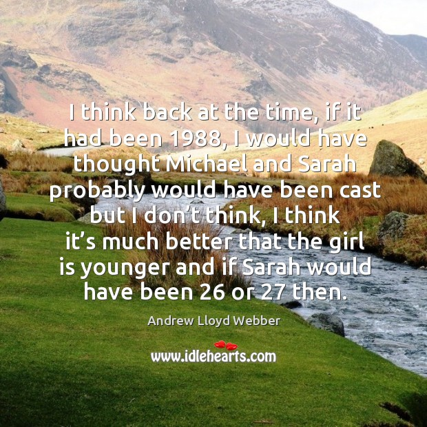 I think back at the time, if it had been 1988, I would have thought michael and sarah Andrew Lloyd Webber Picture Quote