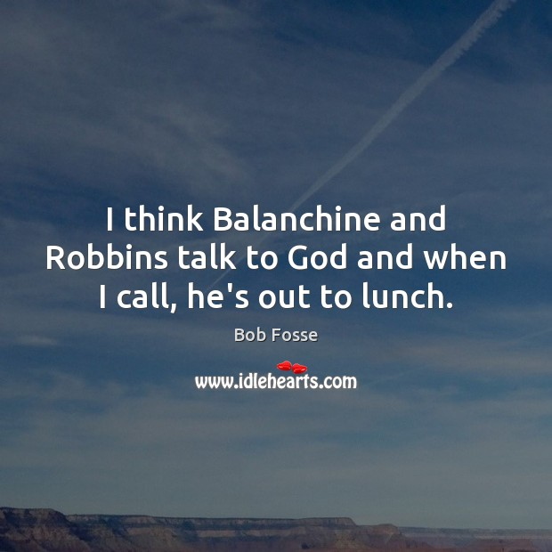 Image, I think Balanchine and Robbins talk to God and when I call, he's out to lunch.