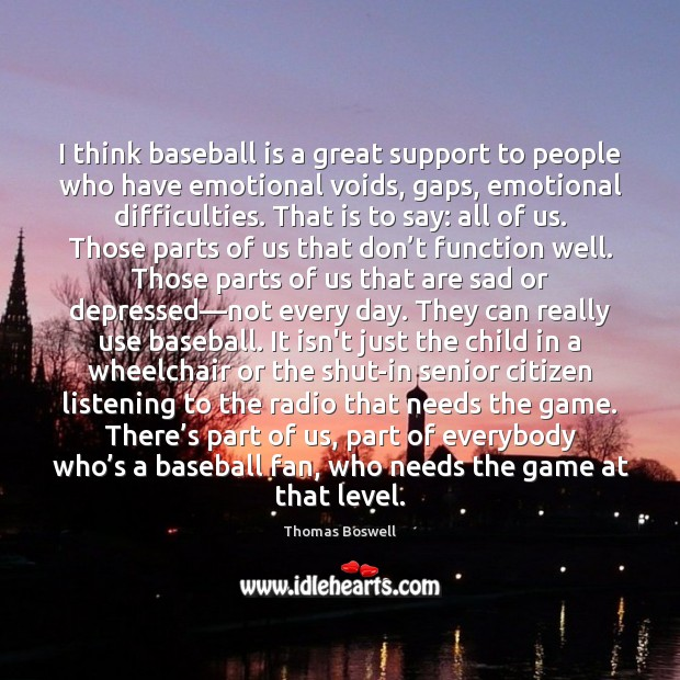 I think baseball is a great support to people who have emotional Thomas Boswell Picture Quote
