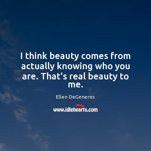 Image, I think beauty comes from actually knowing who you are. That's real beauty to me.