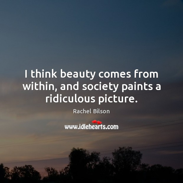 Image, I think beauty comes from within, and society paints a ridiculous picture.