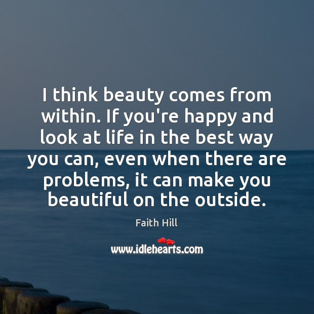 Image, I think beauty comes from within. If you're happy and look at
