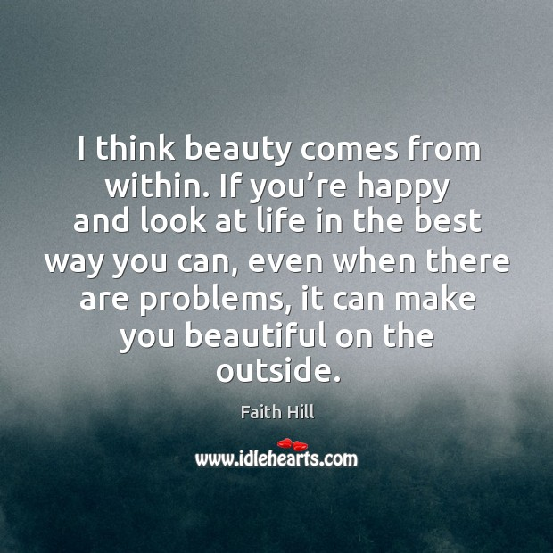 Image, I think beauty comes from within. If you're happy and look at life in the best way you can