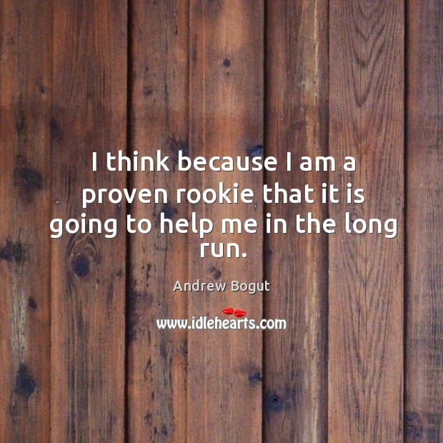 I think because I am a proven rookie that it is going to help me in the long run. Image