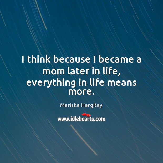 I think because I became a mom later in life, everything in life means more. Mariska Hargitay Picture Quote