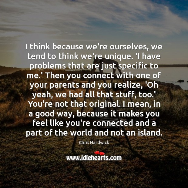 I think because we're ourselves, we tend to think we're unique. 'I Chris Hardwick Picture Quote
