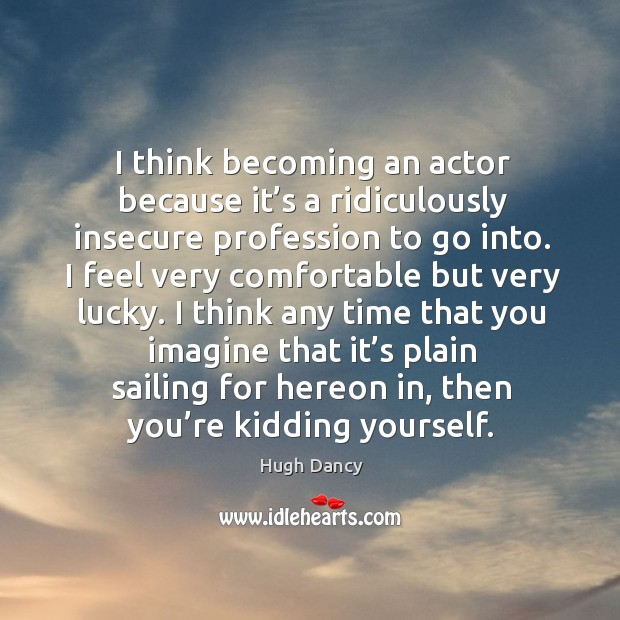 I think becoming an actor because it's a ridiculously insecure profession to go into. Image