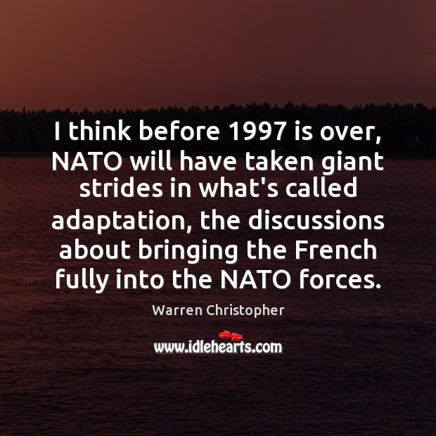 I think before 1997 is over, NATO will have taken giant strides in Warren Christopher Picture Quote