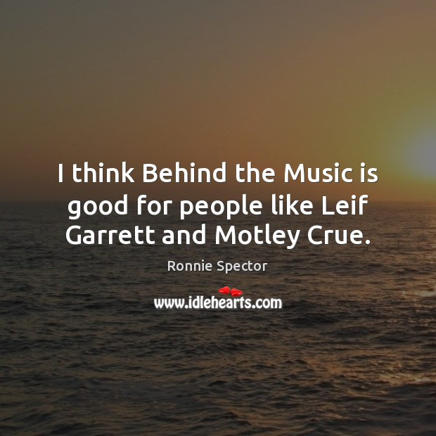 I think Behind the Music is good for people like Leif Garrett and Motley Crue. Image
