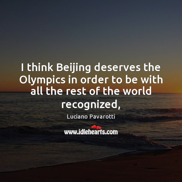 I think Beijing deserves the Olympics in order to be with all Luciano Pavarotti Picture Quote