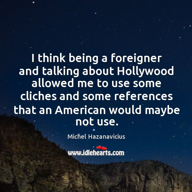 I think being a foreigner and talking about hollywood allowed me to use some cliches and some Image