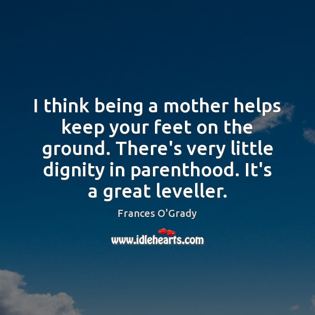 I think being a mother helps keep your feet on the ground. Image