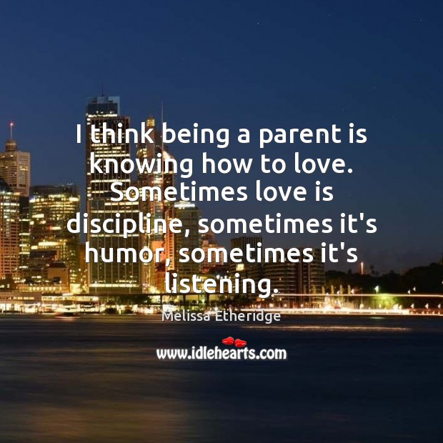 I think being a parent is knowing how to love. Sometimes love Melissa Etheridge Picture Quote