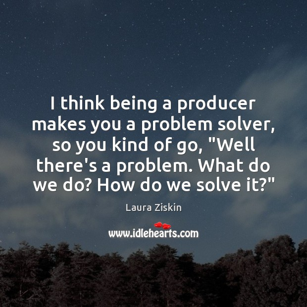 I think being a producer makes you a problem solver, so you Image