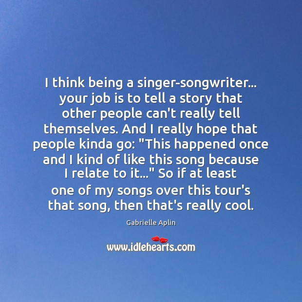 Image, I think being a singer-songwriter… your job is to tell a story