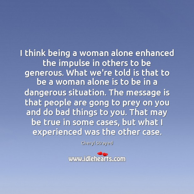 Image, I think being a woman alone enhanced the impulse in others to