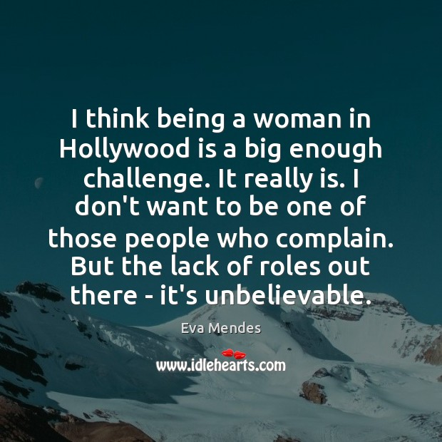 I think being a woman in Hollywood is a big enough challenge. Image