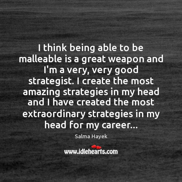 I think being able to be malleable is a great weapon and Image