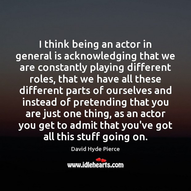 I think being an actor in general is acknowledging that we are David Hyde Pierce Picture Quote