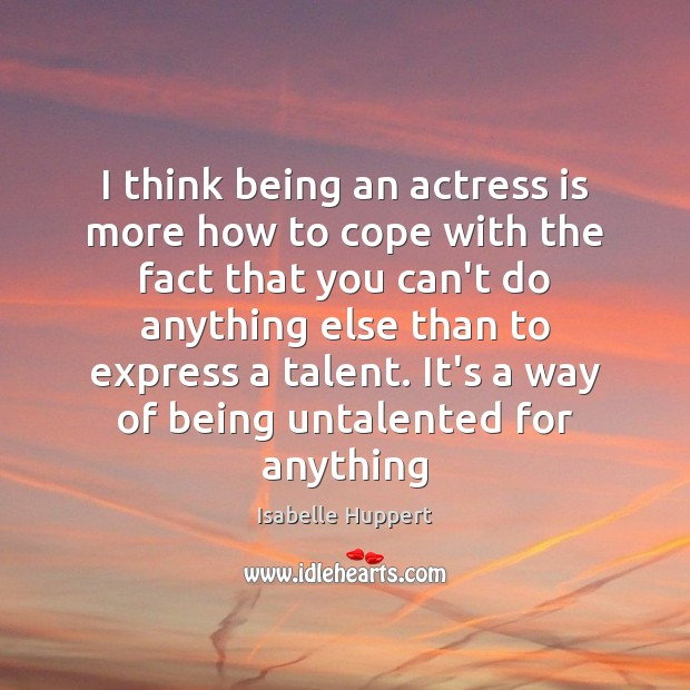 I think being an actress is more how to cope with the Image