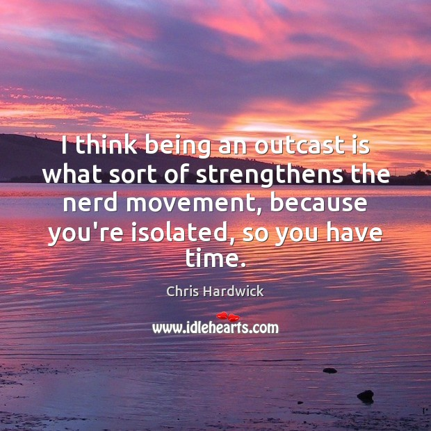 I think being an outcast is what sort of strengthens the nerd Chris Hardwick Picture Quote