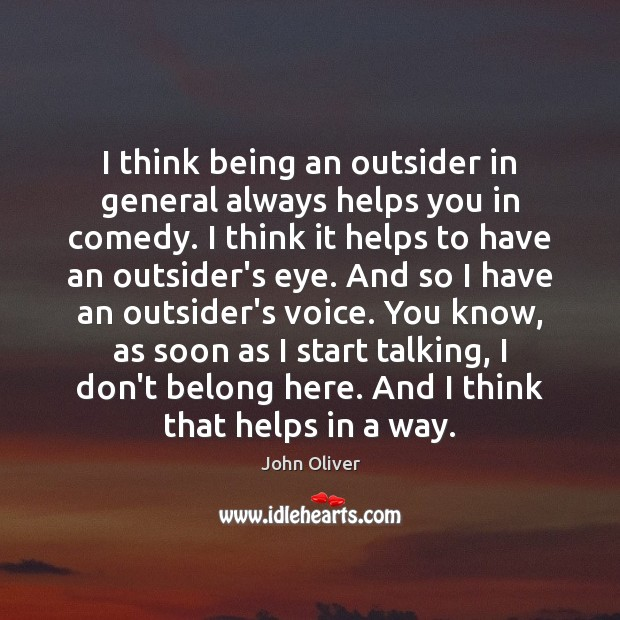I think being an outsider in general always helps you in comedy. John Oliver Picture Quote