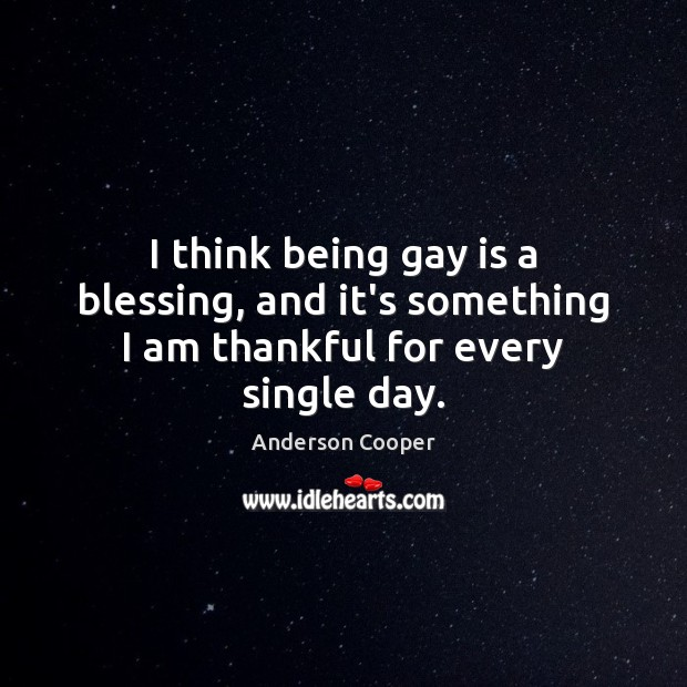 I think being gay is a blessing, and it's something I am thankful for every single day. Thankful Quotes Image