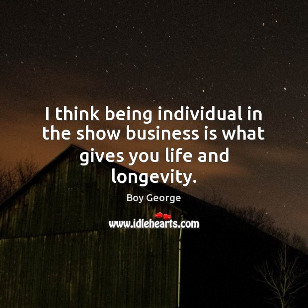 I think being individual in the show business is what gives you life and longevity. Boy George Picture Quote