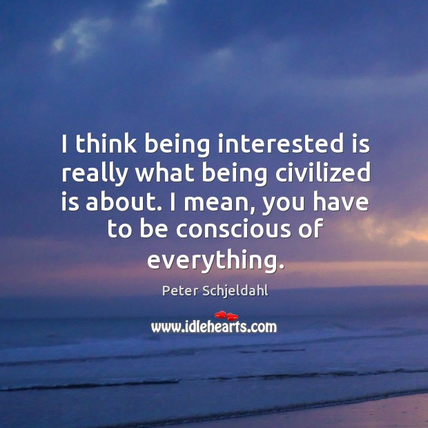 I think being interested is really what being civilized is about. I Peter Schjeldahl Picture Quote