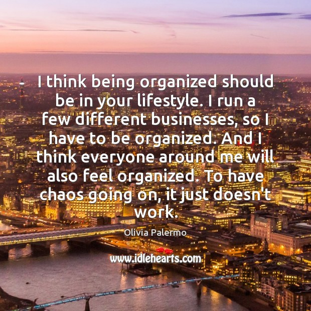 I think being organized should be in your lifestyle. I run a Image