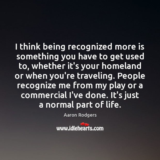 Image, I think being recognized more is something you have to get used