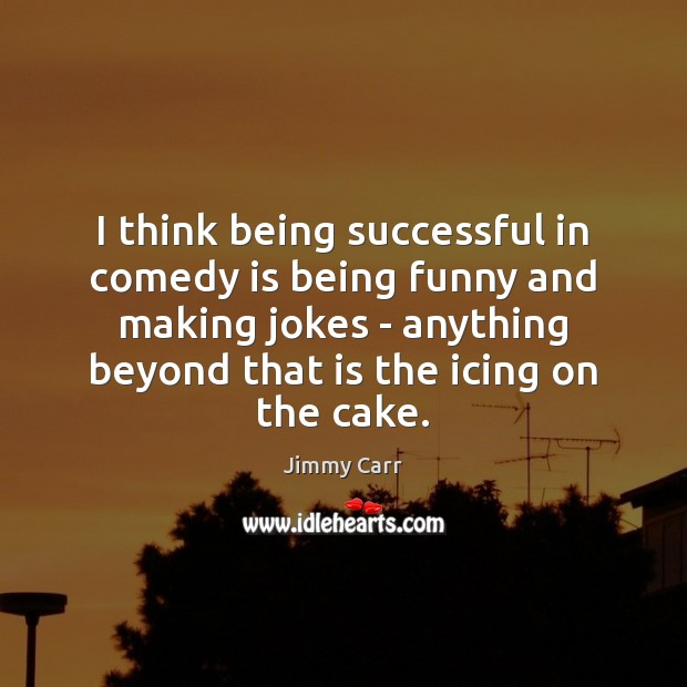 I think being successful in comedy is being funny and making jokes Being Successful Quotes Image