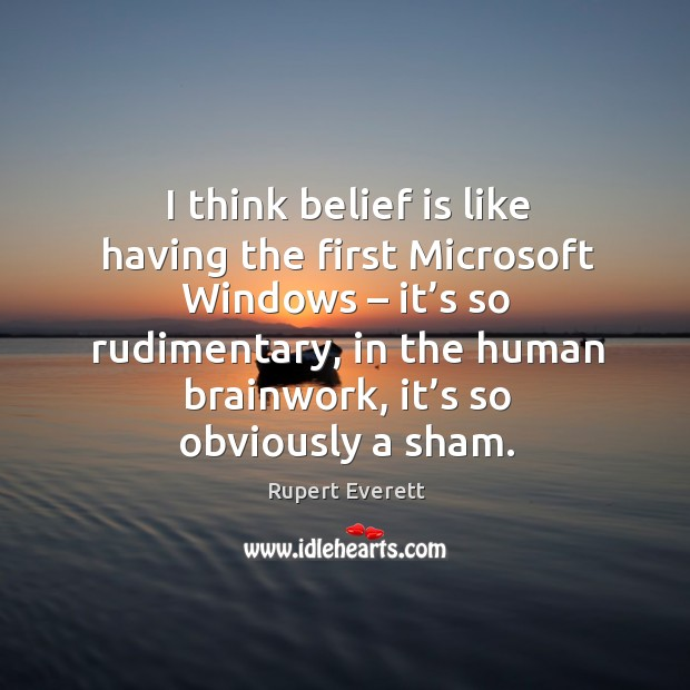 Image, I think belief is like having the first microsoft windows – it's so rudimentary